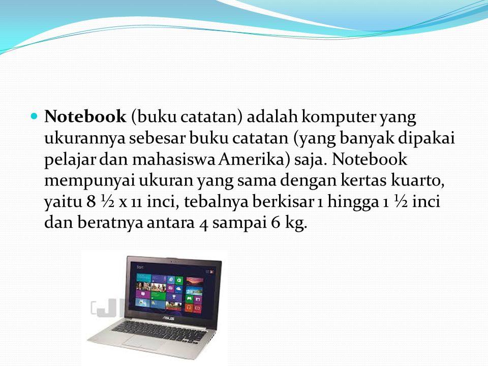 Notebook (buku catatan) adalah komputer yang ukurannya sebesar buku catatan (yang banyak dipakai pelajar dan mahasiswa Amerika) saja. Notebook mempuny