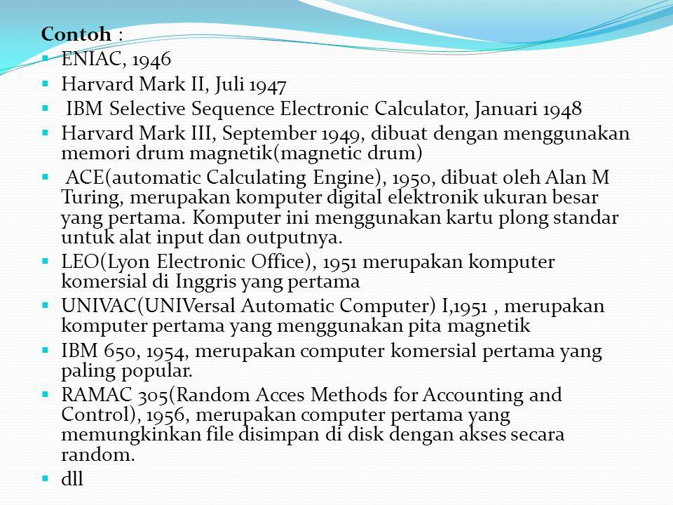 Contoh :  ENIAC, 1946  Harvard Mark II, Juli 1947  IBM Selective Sequence Electronic Calculator, Januari 1948  Harvard Mark III, September 1949, d