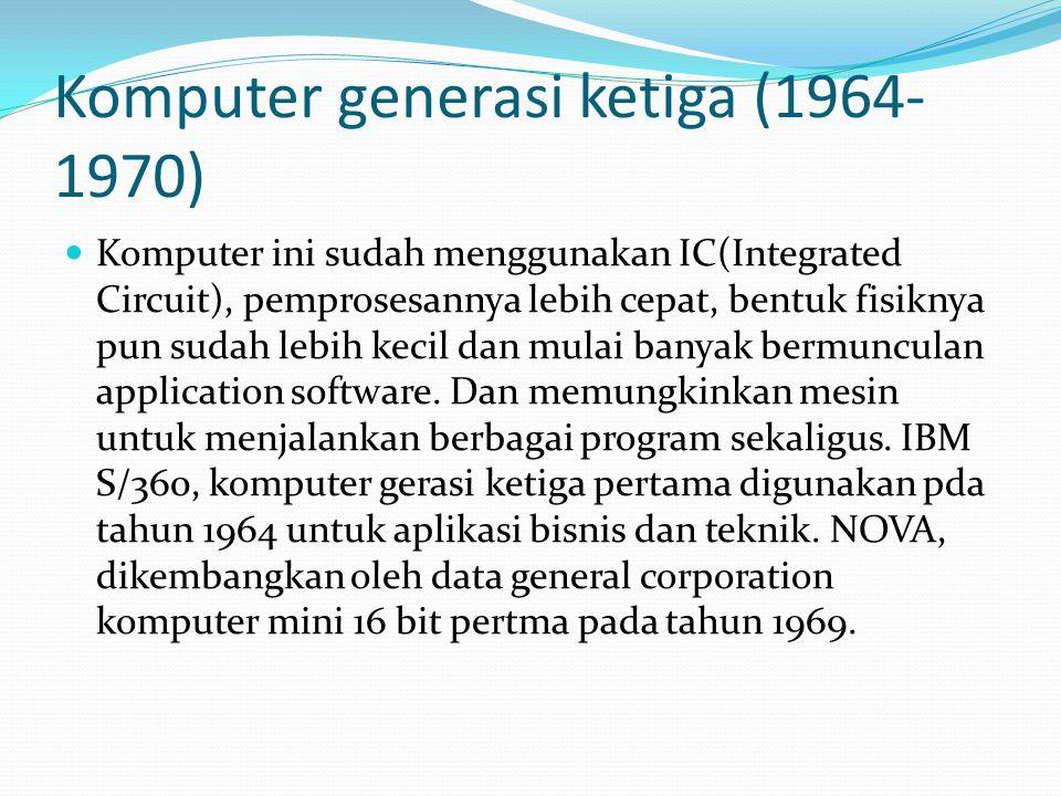Komputer generasi ketiga (1964- 1970) Komputer ini sudah menggunakan IC(Integrated Circuit), pemprosesannya lebih cepat, bentuk fisiknya pun sudah leb