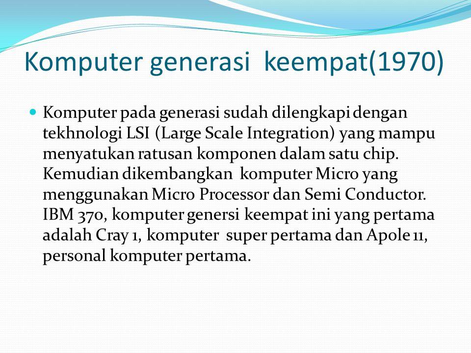 Komputer generasi keempat(1970) Komputer pada generasi sudah dilengkapi dengan tekhnologi LSI (Large Scale Integration) yang mampu menyatukan ratusan