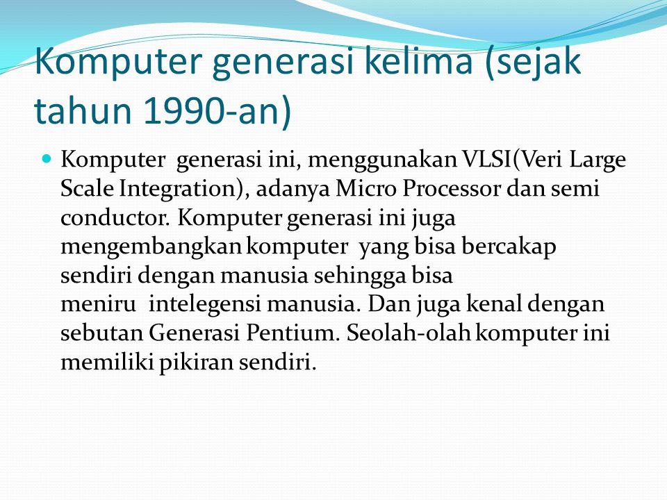Komputer generasi kelima (sejak tahun 1990-an) Komputer generasi ini, menggunakan VLSI(Veri Large Scale Integration), adanya Micro Processor dan semi
