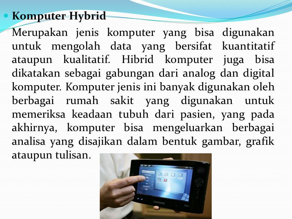 Komputer Hybrid Merupakan jenis komputer yang bisa digunakan untuk mengolah data yang bersifat kuantitatif ataupun kualitatif. Hibrid komputer juga bi