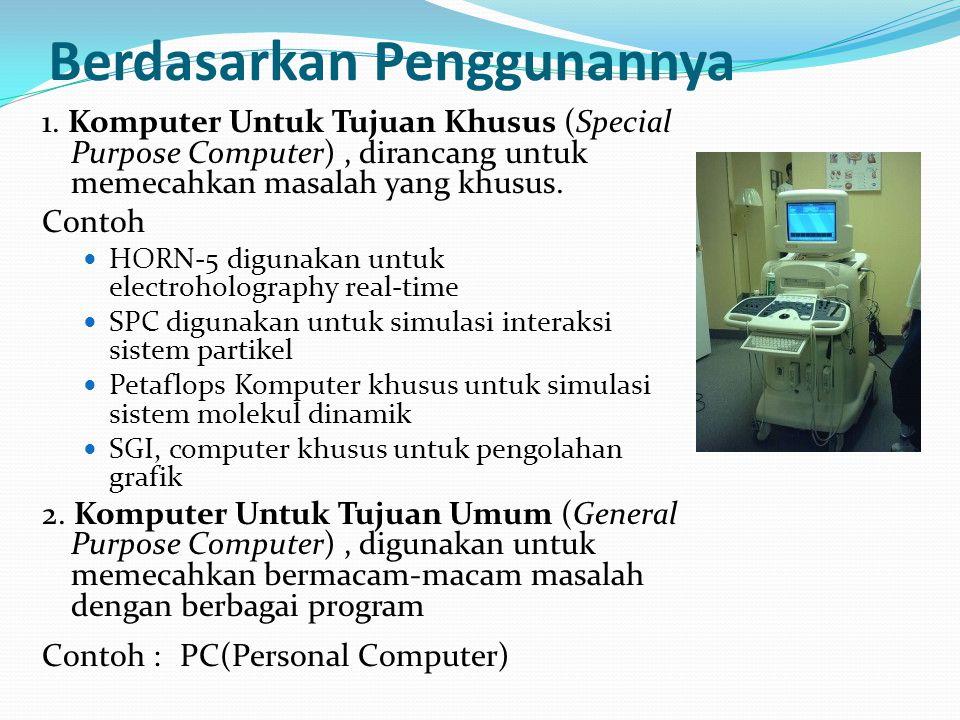 Berdasarkan Penggunannya 1. Komputer Untuk Tujuan Khusus (Special Purpose Computer), dirancang untuk memecahkan masalah yang khusus. Contoh HORN-5 dig
