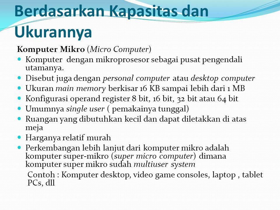 Berdasarkan Kapasitas dan Ukurannya Komputer Mikro (Micro Computer) Komputer dengan mikroprosesor sebagai pusat pengendali utamanya. Disebut juga deng