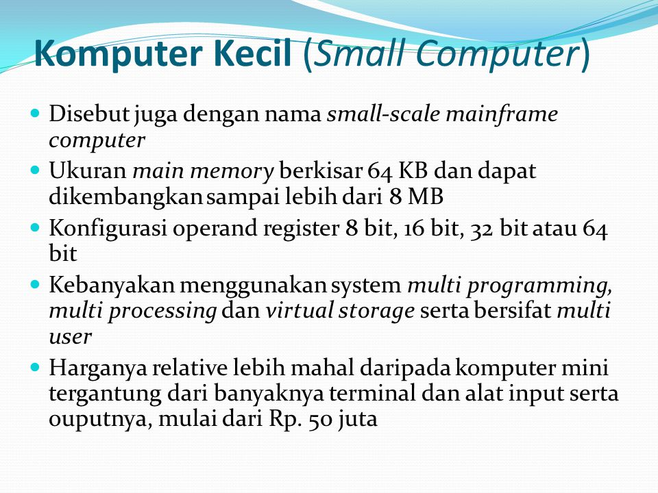 Komputer Kecil (Small Computer) Disebut juga dengan nama small-scale mainframe computer Ukuran main memory berkisar 64 KB dan dapat dikembangkan sampa