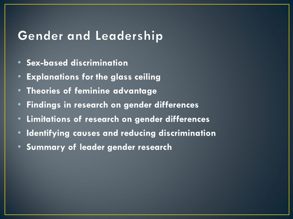 Sex-based discrimination Explanations for the glass ceiling Theories of feminine advantage Findings in research on gender differences Limitations of research on gender differences Identifying causes and reducing discrimination Summary of leader gender research