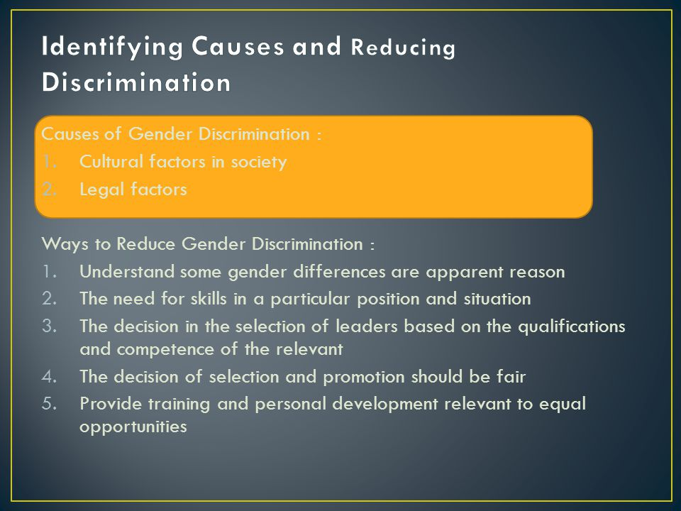 Causes of Gender Discrimination : 1.Cultural factors in society 2.Legal factors Ways to Reduce Gender Discrimination : 1.Understand some gender differences are apparent reason 2.The need for skills in a particular position and situation 3.The decision in the selection of leaders based on the qualifications and competence of the relevant 4.The decision of selection and promotion should be fair 5.Provide training and personal development relevant to equal opportunities