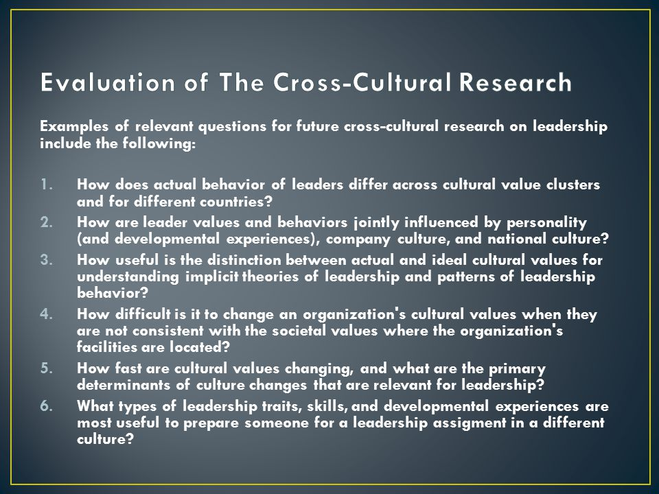 Examples of relevant questions for future cross-cultural research on leadership include the following: 1.How does actual behavior of leaders differ ac