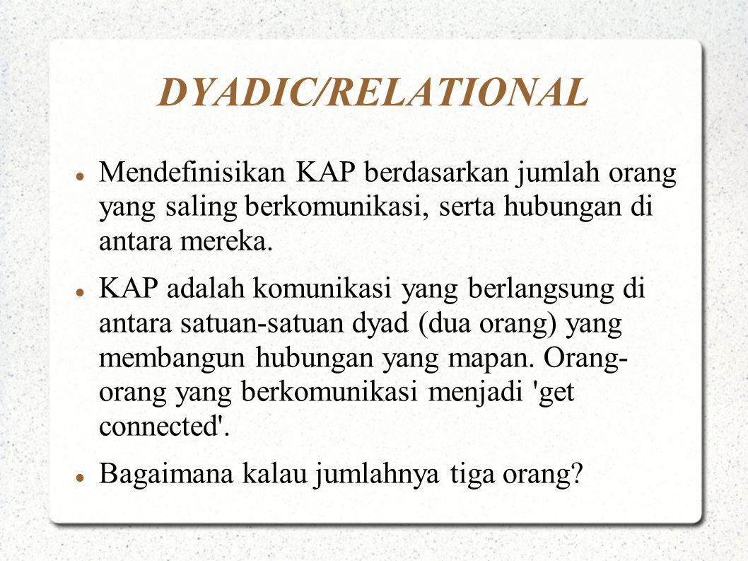 DYADIC/RELATIONAL Mendefinisikan KAP berdasarkan jumlah orang yang saling berkomunikasi, serta hubungan di antara mereka. KAP adalah komunikasi yang b