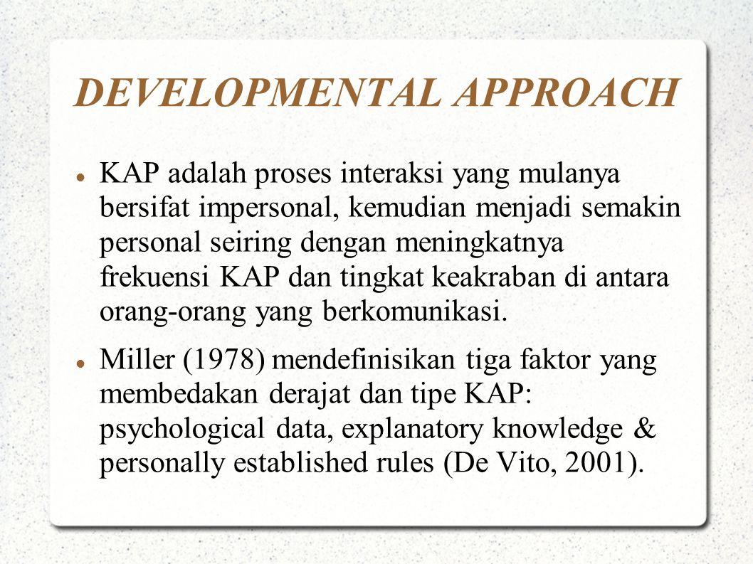 DEVELOPMENTAL APPROACH KAP adalah proses interaksi yang mulanya bersifat impersonal, kemudian menjadi semakin personal seiring dengan meningkatnya frekuensi KAP dan tingkat keakraban di antara orang-orang yang berkomunikasi.