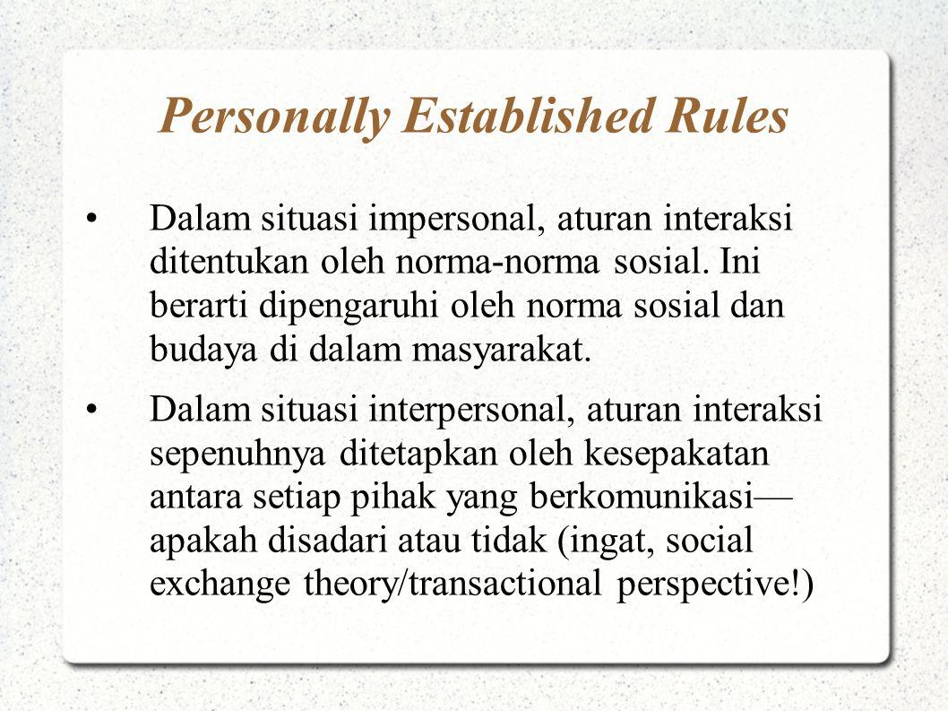 Personally Established Rules Dalam situasi impersonal, aturan interaksi ditentukan oleh norma-norma sosial. Ini berarti dipengaruhi oleh norma sosial