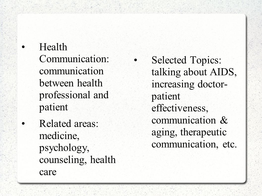 Health Communication: communication between health professional and patient Related areas: medicine, psychology, counseling, health care Selected Topi
