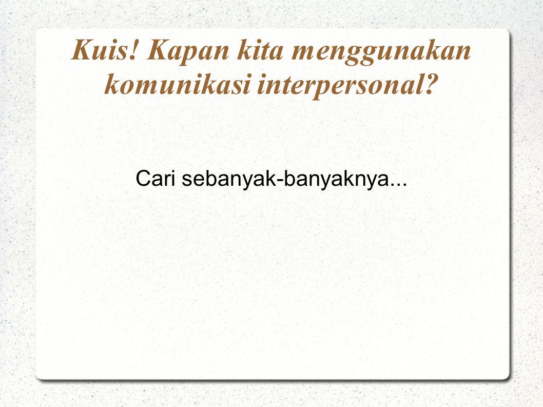 Cari sebanyak-banyaknya... Kuis! Kapan kita menggunakan komunikasi interpersonal?