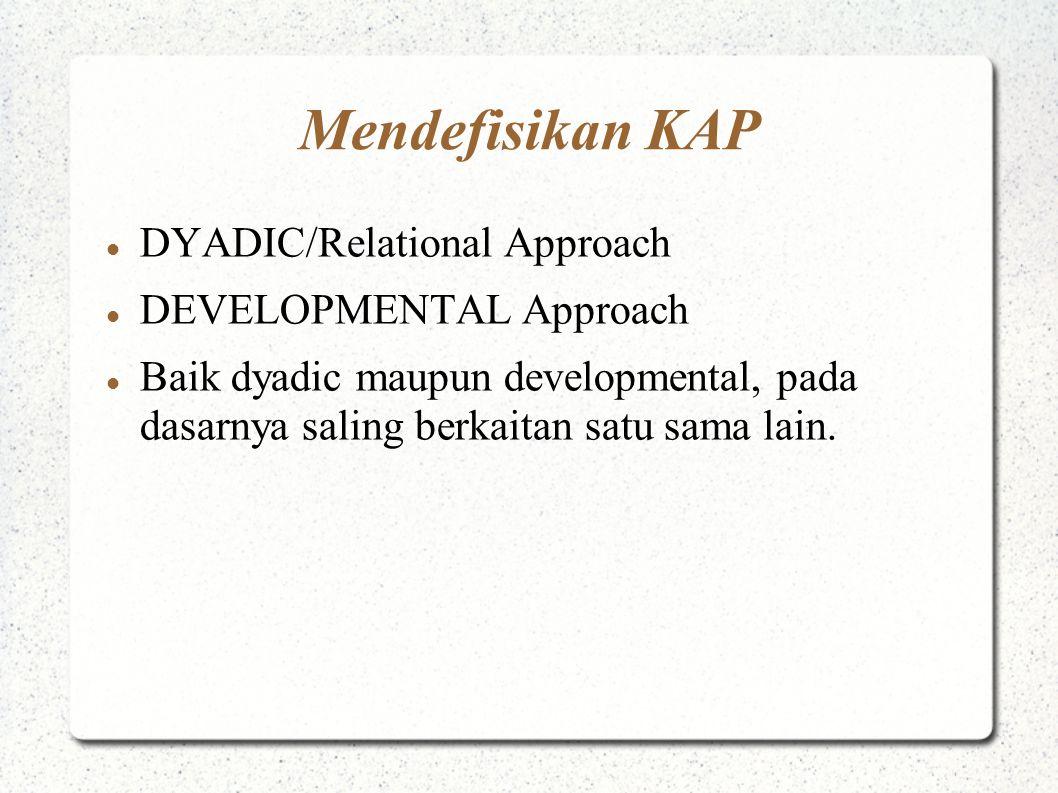 Mendefisikan KAP DYADIC/Relational Approach DEVELOPMENTAL Approach Baik dyadic maupun developmental, pada dasarnya saling berkaitan satu sama lain.