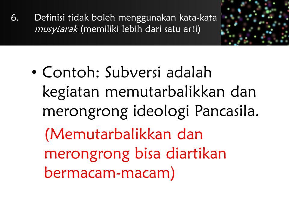 6.Definisi tidak boleh menggunakan kata-kata musytarak (memiliki lebih dari satu arti) Contoh: Subversi adalah kegiatan memutarbalikkan dan merongrong