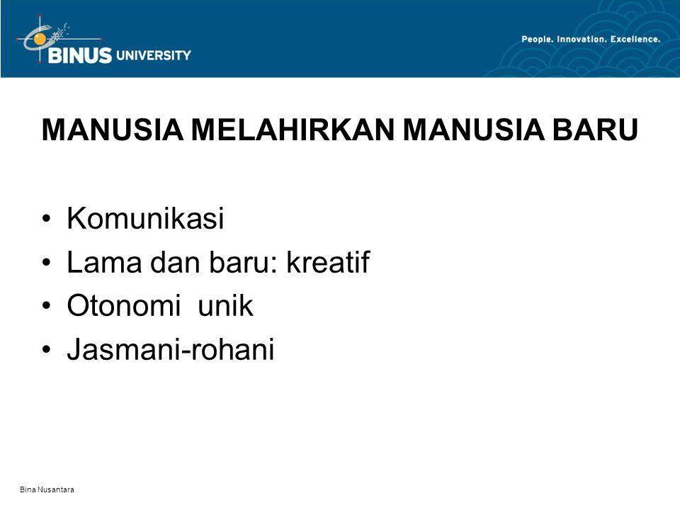 Bina Nusantara MANUSIA MELAHIRKAN MANUSIA BARU Komunikasi Lama dan baru: kreatif Otonomi unik Jasmani-rohani