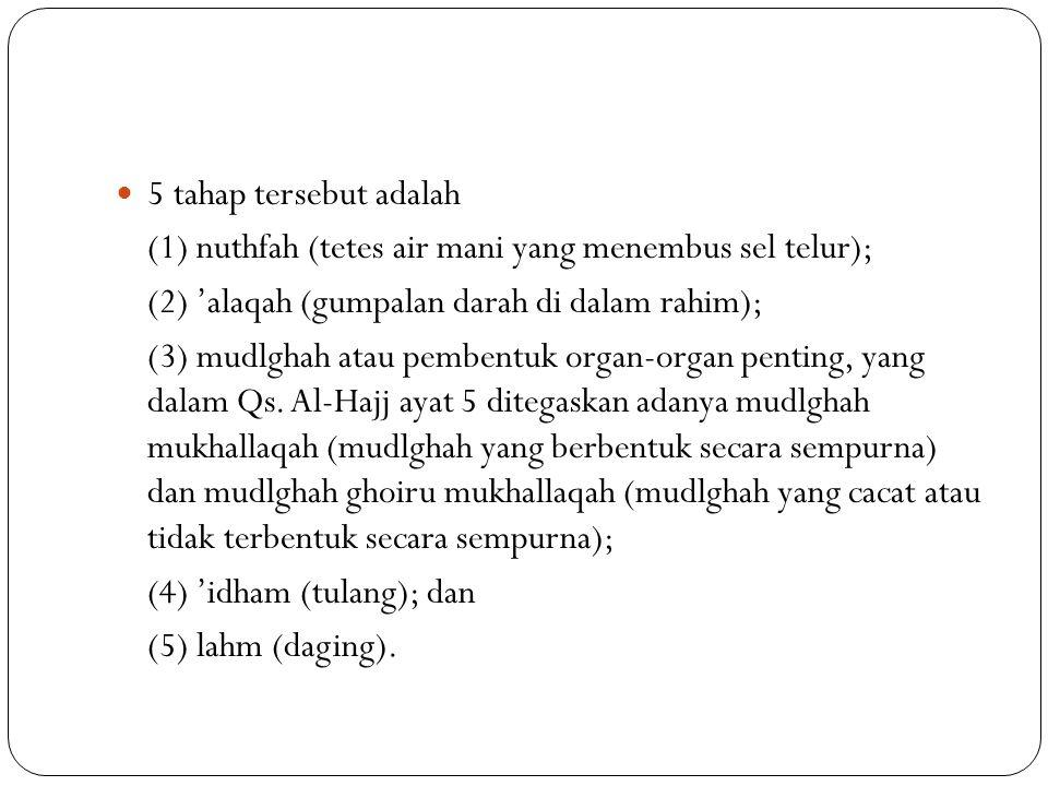 5 tahap tersebut adalah (1) nuthfah (tetes air mani yang menembus sel telur); (2) 'alaqah (gumpalan darah di dalam rahim); (3) mudlghah atau pembentuk organ-organ penting, yang dalam Qs.
