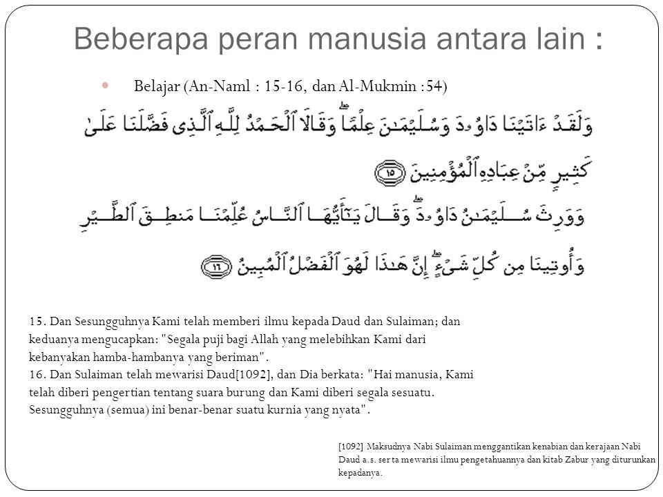 Beberapa peran manusia antara lain : Belajar (An-Naml : 15-16, dan Al-Mukmin :54) 15.
