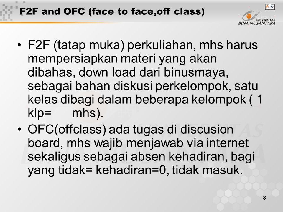 8 F2F and OFC (face to face,off class) F2F (tatap muka) perkuliahan, mhs harus mempersiapkan materi yang akan dibahas, down load dari binusmaya, sebagai bahan diskusi perkelompok, satu kelas dibagi dalam beberapa kelompok ( 1 klp= mhs).