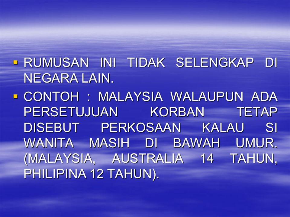  RUMUSAN INI TIDAK SELENGKAP DI NEGARA LAIN.  CONTOH : MALAYSIA WALAUPUN ADA PERSETUJUAN KORBAN TETAP DISEBUT PERKOSAAN KALAU SI WANITA MASIH DI BAW