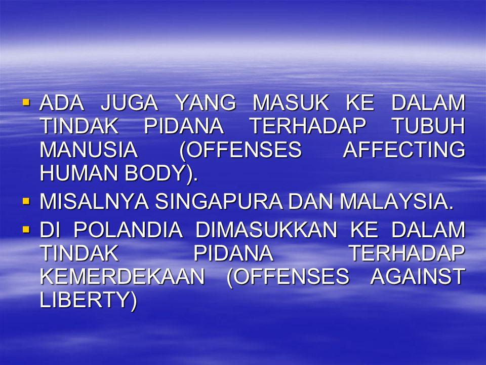  ADA JUGA YANG MASUK KE DALAM TINDAK PIDANA TERHADAP TUBUH MANUSIA (OFFENSES AFFECTING HUMAN BODY).  MISALNYA SINGAPURA DAN MALAYSIA.  DI POLANDIA