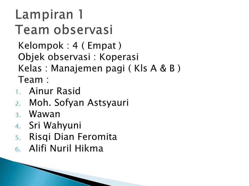 Kelompok : 4 ( Empat ) Objek observasi : Koperasi Kelas : Manajemen pagi ( Kls A & B ) Team : 1. Ainur Rasid 2. Moh. Sofyan Astsyauri 3. Wawan 4. Sri
