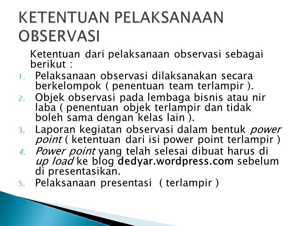 Ketentuan dari pelaksanaan observasi sebagai berikut : 1. Pelaksanaan observasi dilaksanakan secara berkelompok ( penentuan team terlampir ). 2. Objek