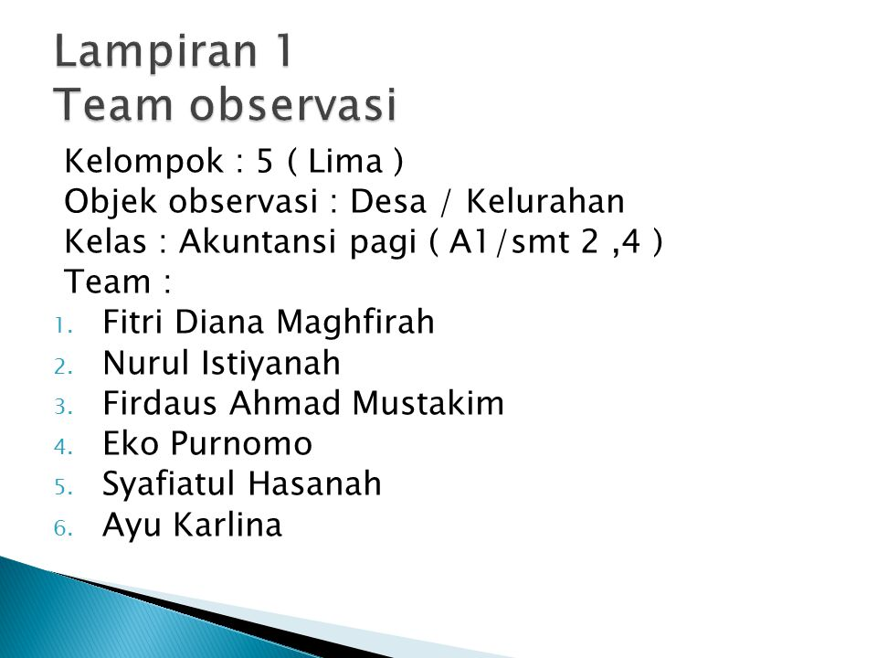 Kelompok : 5 ( Lima ) Objek observasi : Desa / Kelurahan Kelas : Akuntansi pagi ( A1/smt 2,4 ) Team : 1. Fitri Diana Maghfirah 2. Nurul Istiyanah 3. F