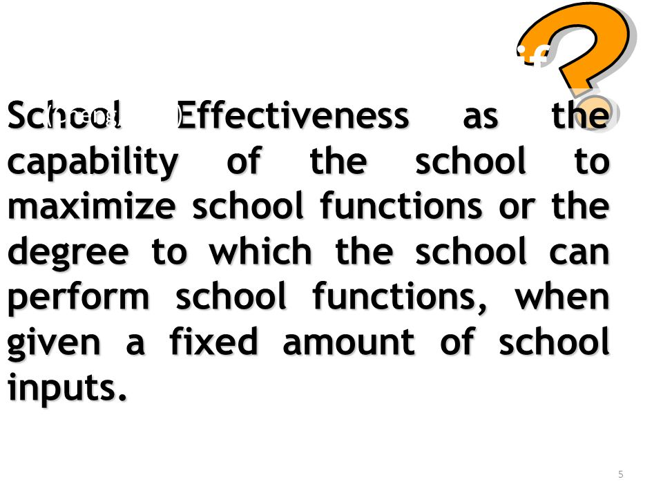 5 Apa Sekolah Efektif School Effectiveness as the capability of the school to maximize school functions or the degree to which the school can perform school functions, when given a fixed amount of school inputs.