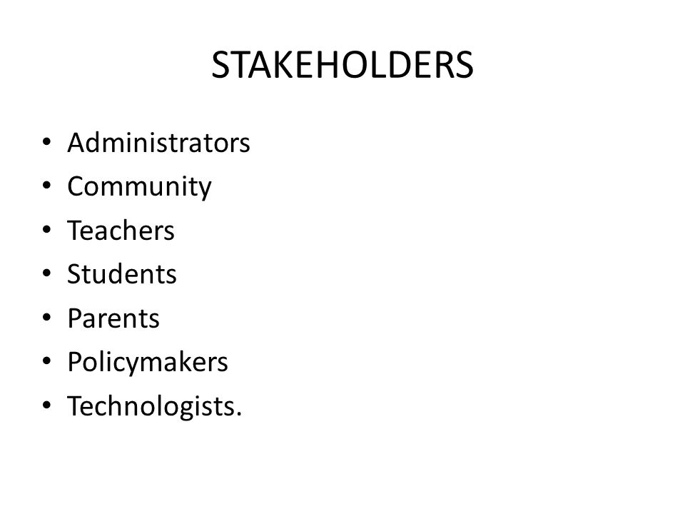 STAKEHOLDERS Administrators Community Teachers Students Parents Policymakers Technologists.
