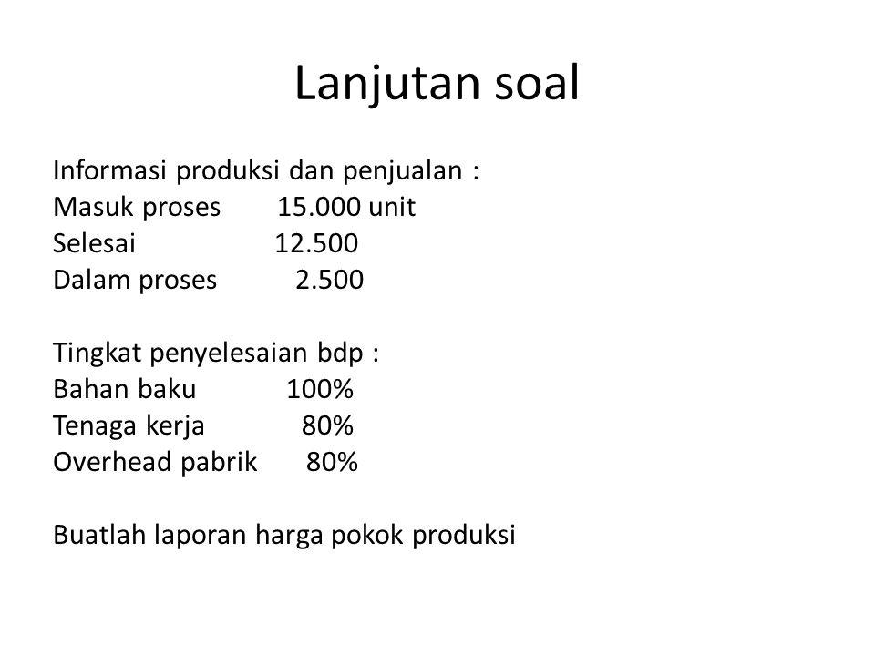 Lanjutan soal Informasi produksi dan penjualan : Masuk proses 15.000 unit Selesai 12.500 Dalam proses 2.500 Tingkat penyelesaian bdp : Bahan baku 100%