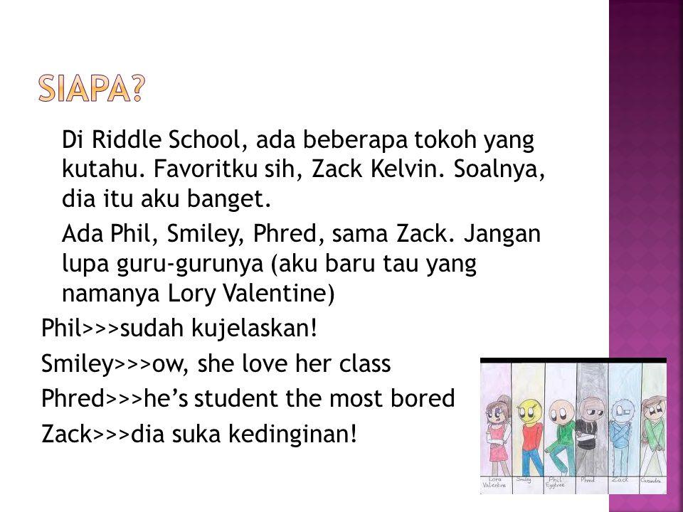 Di Riddle School, ada beberapa tokoh yang kutahu. Favoritku sih, Zack Kelvin. Soalnya, dia itu aku banget. Ada Phil, Smiley, Phred, sama Zack. Jangan