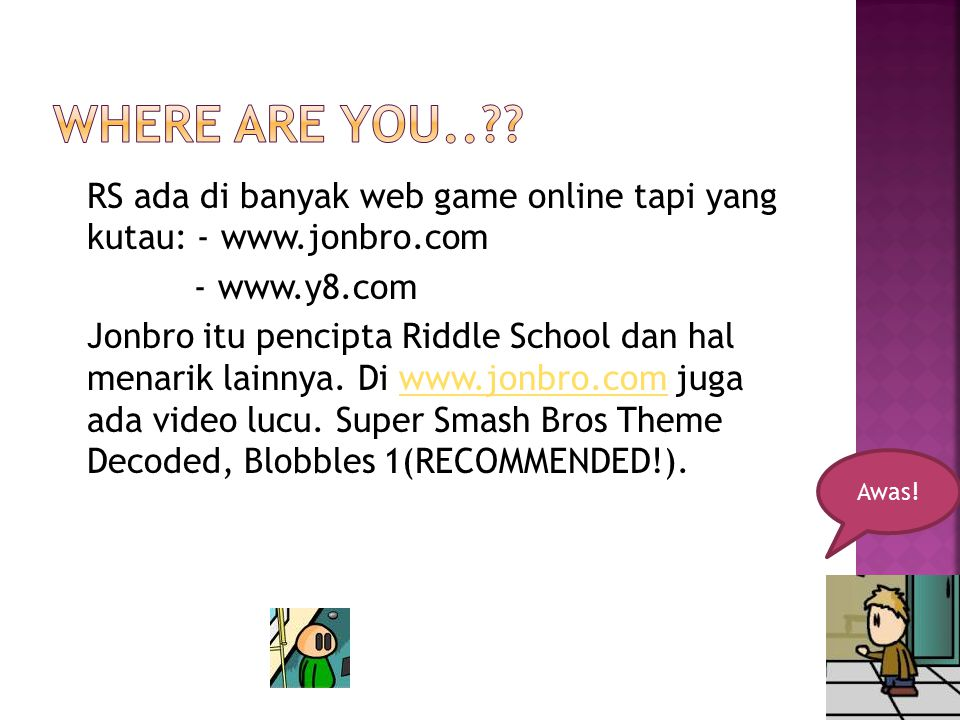 RS ada di banyak web game online tapi yang kutau: - www.jonbro.com - www.y8.com Jonbro itu pencipta Riddle School dan hal menarik lainnya. Di www.jonb