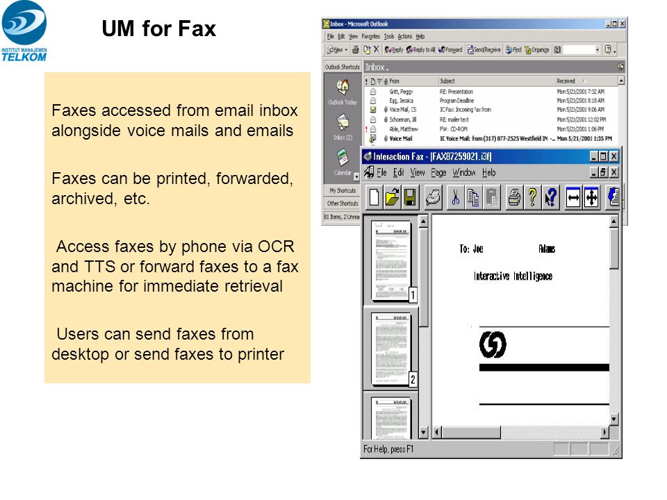 Faxes accessed from email inbox alongside voice mails and emails Faxes can be printed, forwarded, archived, etc. Access faxes by phone via OCR and TTS