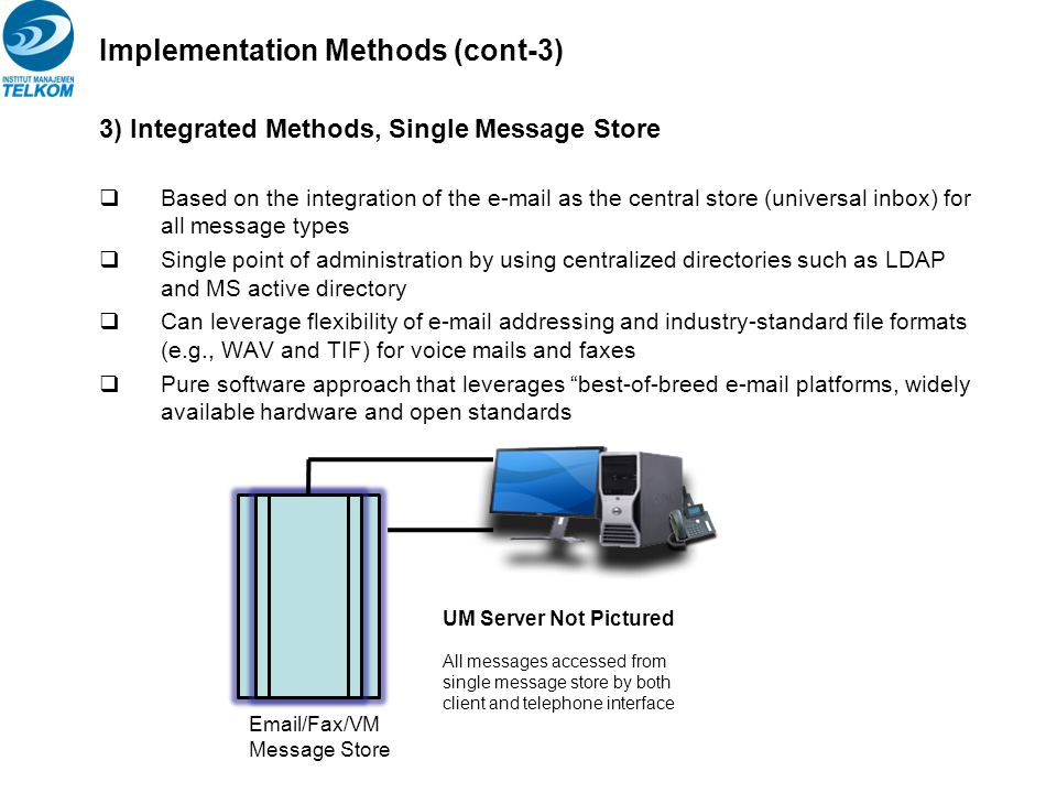 Implementation Methods (cont-3) 3) Integrated Methods, Single Message Store  Based on the integration of the e-mail as the central store (universal i