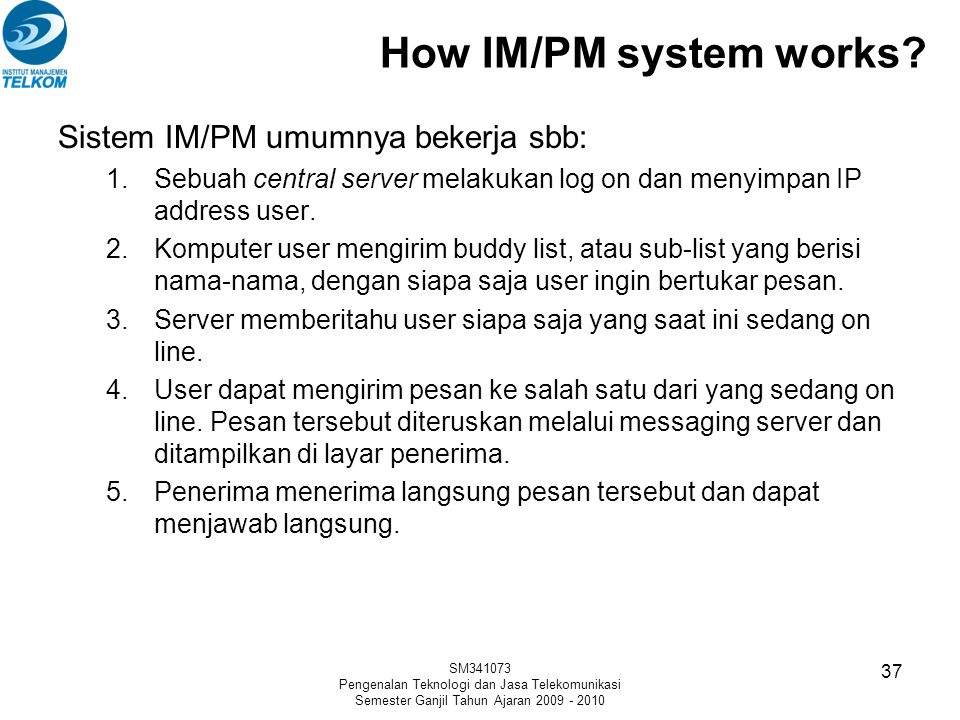 How IM/PM system works? Sistem IM/PM umumnya bekerja sbb: 1.Sebuah central server melakukan log on dan menyimpan IP address user. 2.Komputer user meng