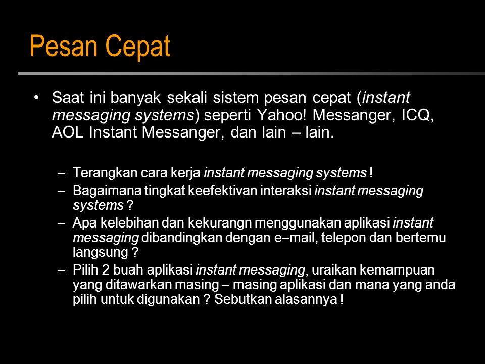 Pesan Cepat Saat ini banyak sekali sistem pesan cepat (instant messaging systems) seperti Yahoo! Messanger, ICQ, AOL Instant Messanger, dan lain – lai