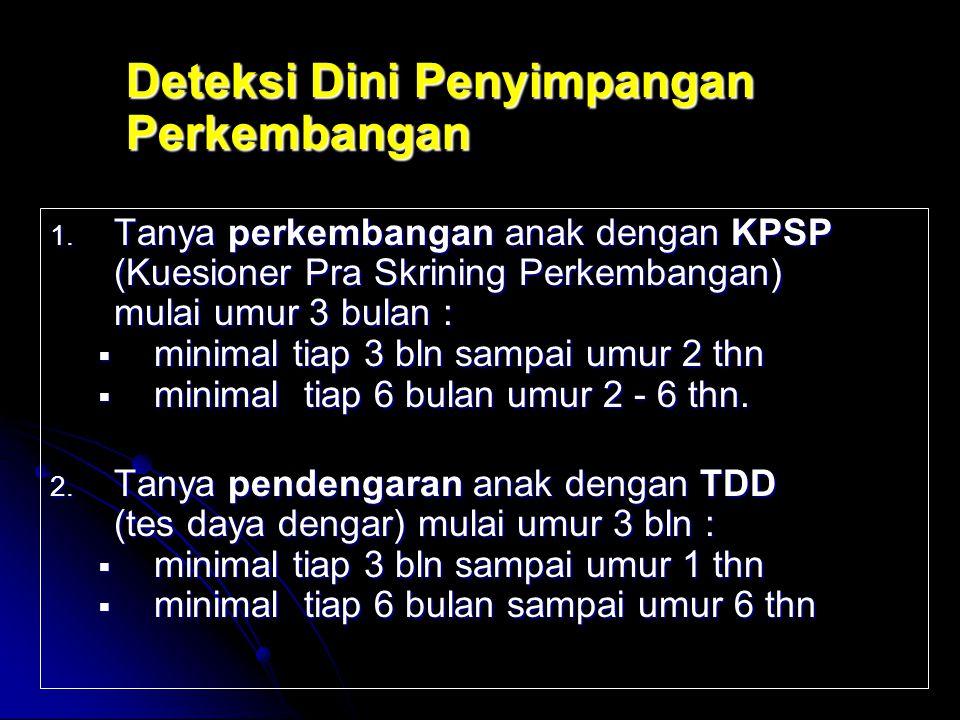 Deteksi Dini Penyimpangan Perkembangan 1. Tanya perkembangan anak dengan KPSP (Kuesioner Pra Skrining Perkembangan) mulai umur 3 bulan :  minimal tia
