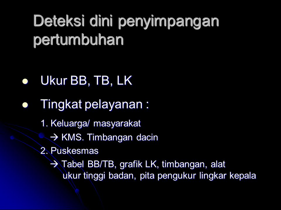 Deteksi dini penyimpangan pertumbuhan Ukur BB, TB, LK Ukur BB, TB, LK Tingkat pelayanan : Tingkat pelayanan : 1. Keluarga/ masyarakat  KMS. Timbangan