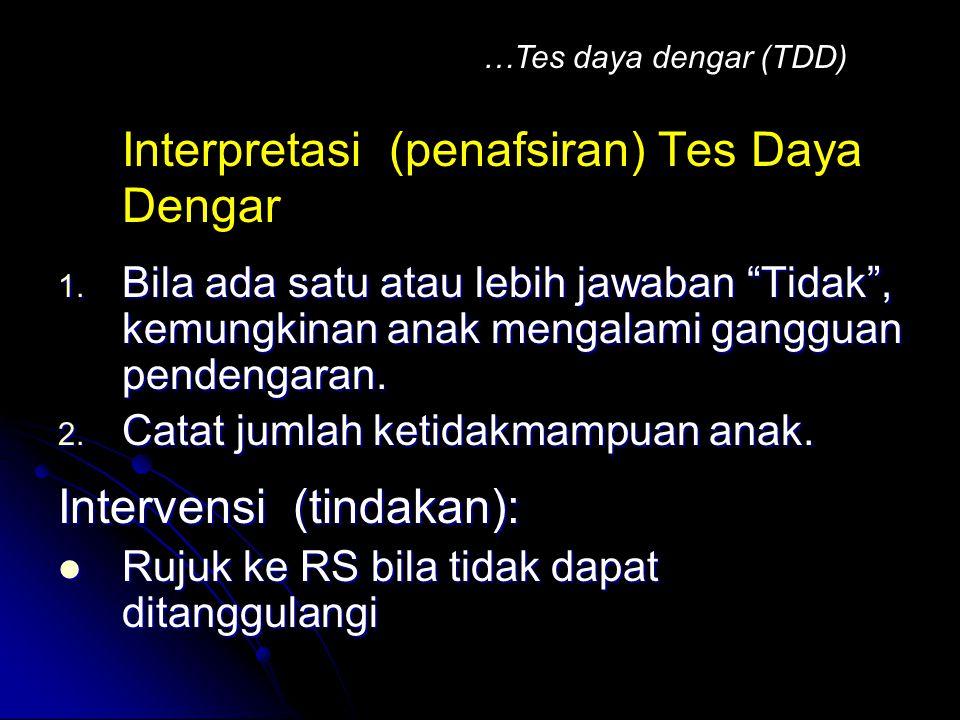 "Interpretasi (penafsiran) Tes Daya Dengar : 1. Bila ada satu atau lebih jawaban ""Tidak"", kemungkinan anak mengalami gangguan pendengaran. 2. Catat jum"