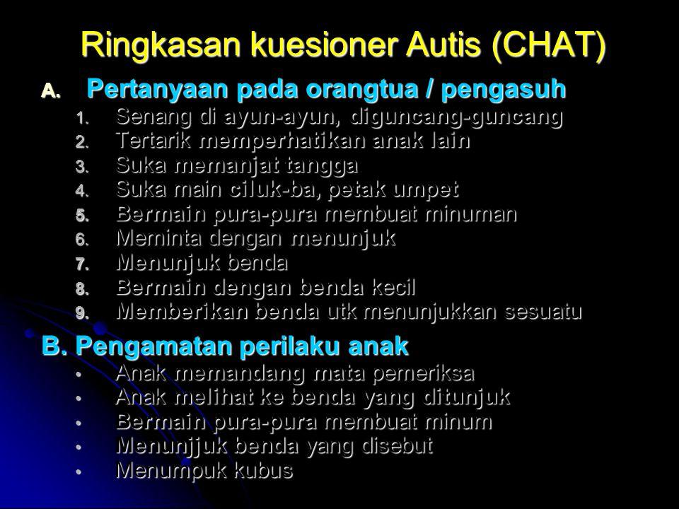 Ringkasan kuesioner Autis (CHAT) A. Pertanyaan pada orangtua / pengasuh 1. Senang di ayun-ayun, diguncang-guncang 2. Tertarik memperhatikan anak lain