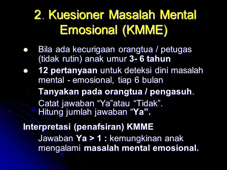 2. Kuesioner Masalah Mental Emosional (KMME) 2. Kuesioner Masalah Mental Emosional (KMME) Bila ada kecurigaan orangtua / petugas (tidak rutin) anak um