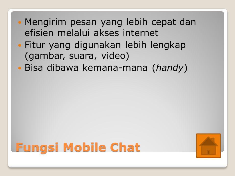 Fungsi Mobile Chat Mengirim pesan yang lebih cepat dan efisien melalui akses internet Fitur yang digunakan lebih lengkap (gambar, suara, video) Bisa dibawa kemana-mana (handy)
