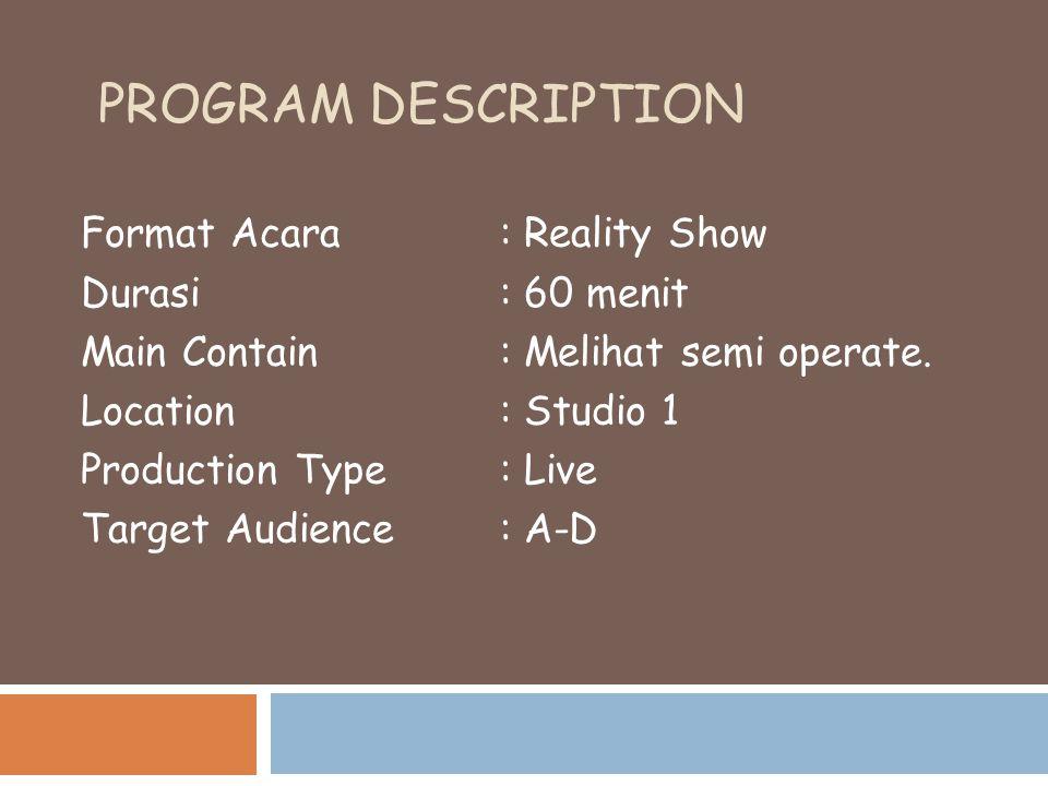 PROGRAM DESCRIPTION Format Acara : Reality Show Durasi : 60 menit Main Contain : Melihat semi operate. Location : Studio 1 Production Type: Live Targe