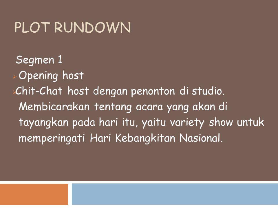 PLOT RUNDOWN Segmen 1  Opening host  Chit-Chat host dengan penonton di studio. Membicarakan tentang acara yang akan di tayangkan pada hari itu, yait