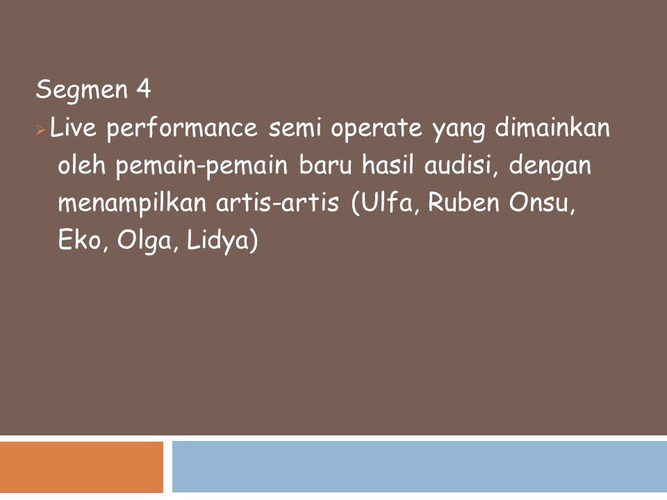 Segmen 4  Live performance semi operate yang dimainkan oleh pemain-pemain baru hasil audisi, dengan menampilkan artis-artis (Ulfa, Ruben Onsu, Eko, O