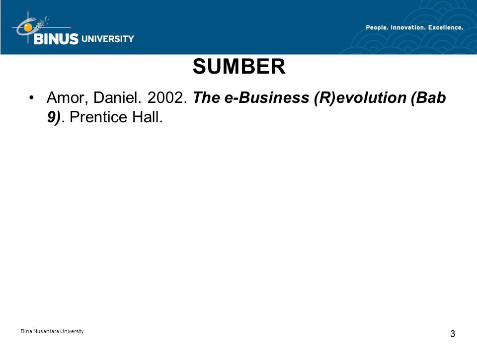 Bina Nusantara University 3 SUMBER Amor, Daniel. 2002. The e-Business (R)evolution (Bab 9). Prentice Hall.