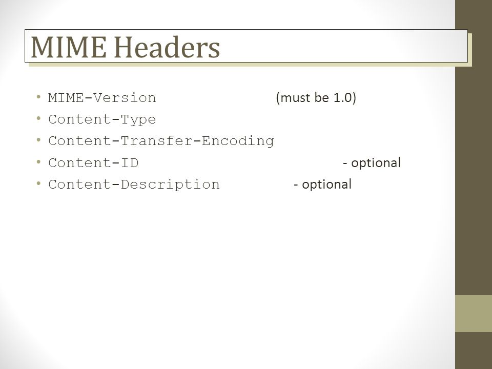 MIME Headers MIME-Version (must be 1.0) Content-Type Content-Transfer-Encoding Content-ID - optional Content-Description - optional