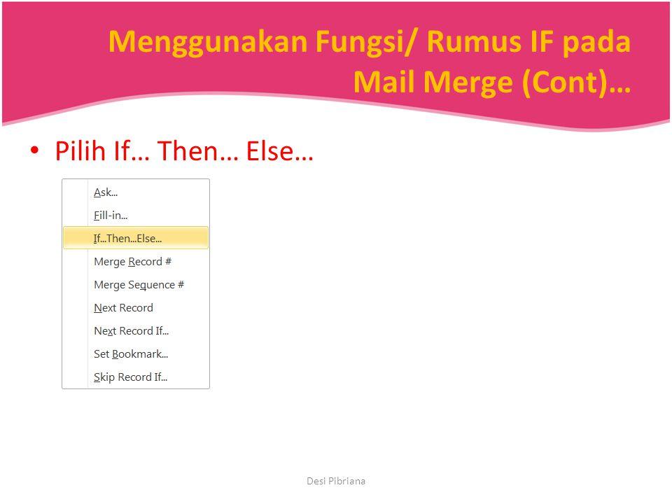 Menggunakan Fungsi/ Rumus IF pada Mail Merge (Cont)… Pilih If… Then… Else… Desi Pibriana