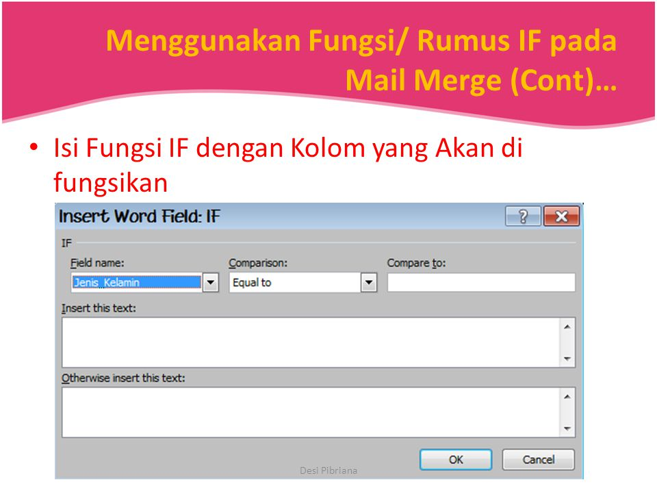 Menggunakan Fungsi/ Rumus IF pada Mail Merge (Cont)… Isi Fungsi IF dengan Kolom yang Akan di fungsikan Desi Pibriana